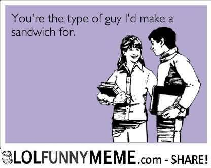 I love you memes youre the type of guy id make a sandwich for pictures