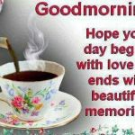 Good morning hope your day begins with love and end with beautiful memories