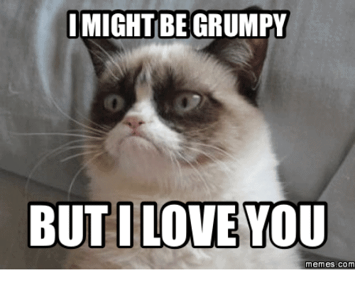 I might be grumpy but i love you memes
