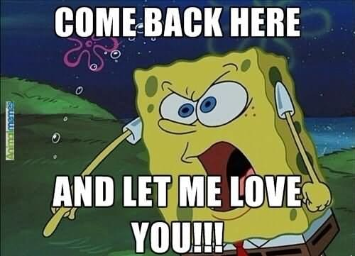 Come back here and let me love you funny love meme image