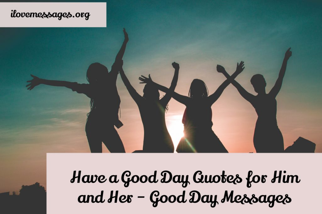 Have a good day quotes for him and her – good day messages